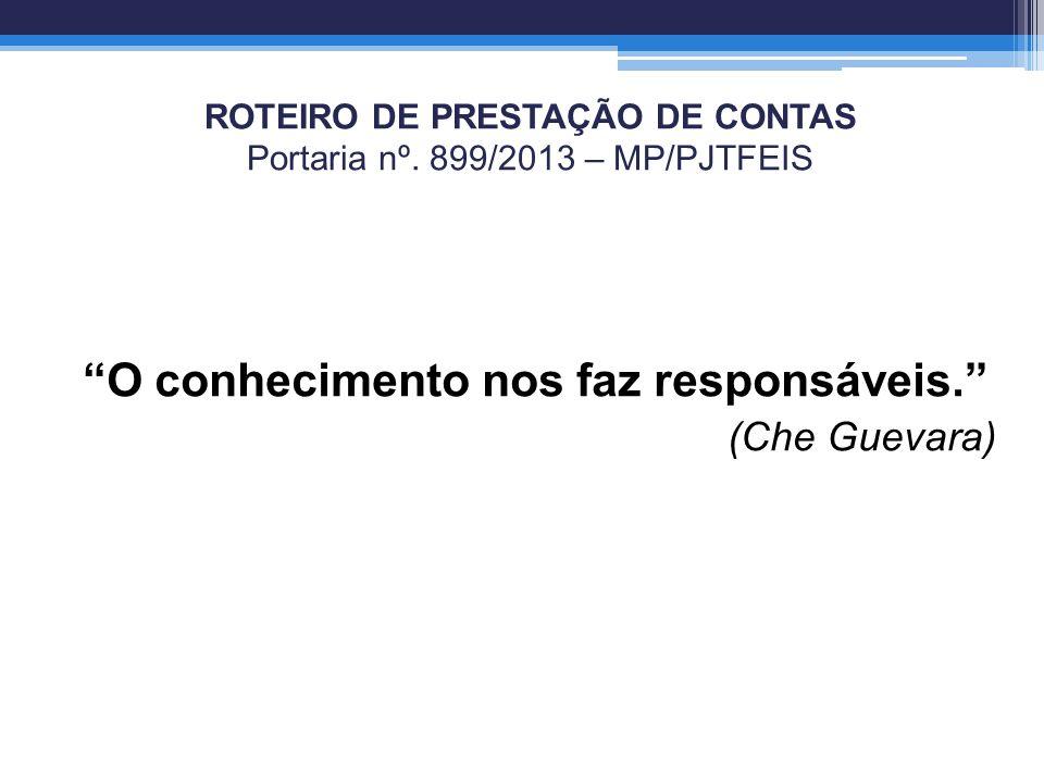 ROTEIRO DE PRESTAÇÃO DE CONTAS Portaria nº. 899/2013 – MP/PJTFEIS O conhecimento nos faz responsáveis. (Che Guevara)