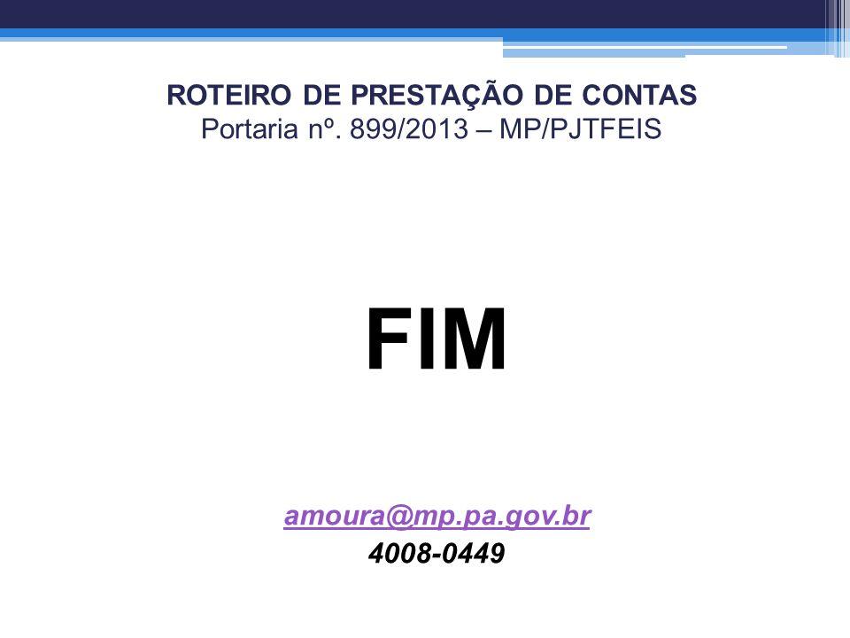 ROTEIRO DE PRESTAÇÃO DE CONTAS Portaria nº. 899/2013 – MP/PJTFEIS FIM amoura@mp.pa.gov.br 4008-0449