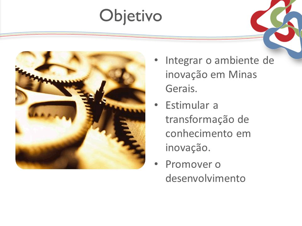 Objetivo Integrar o ambiente de inovação em Minas Gerais. Estimular a transformação de conhecimento em inovação. Promover o desenvolvimento
