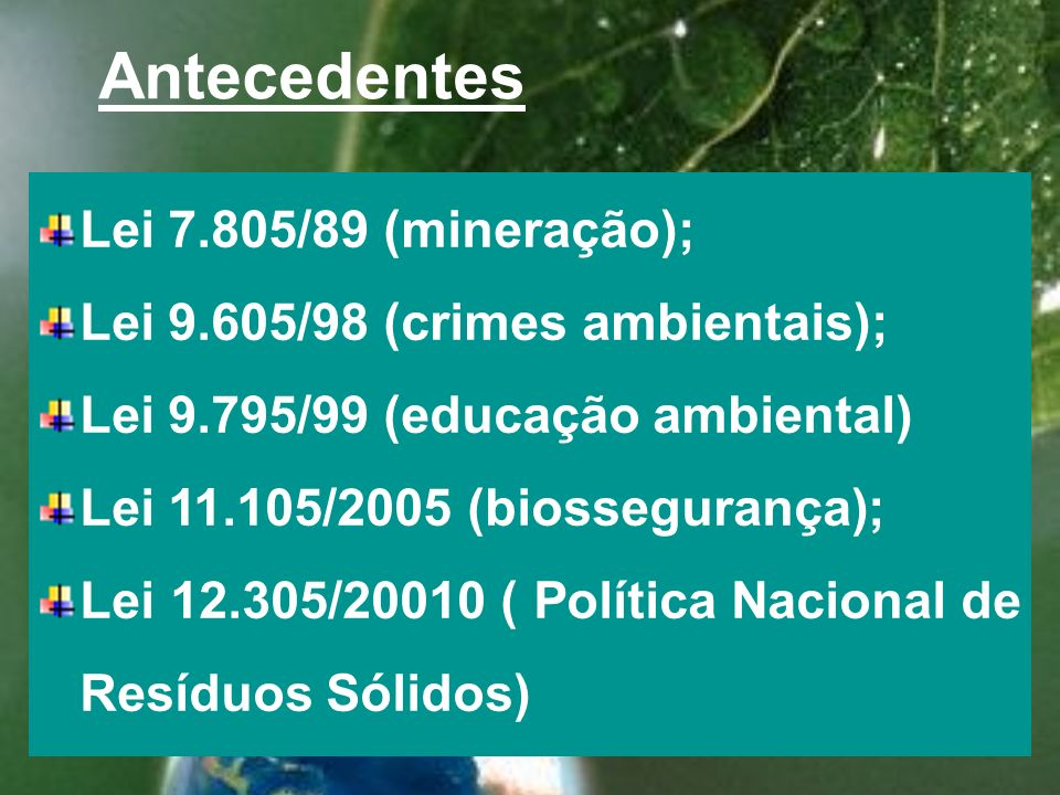 Antecedentes Lei 7.805/89 (mineração); Lei 9.605/98 (crimes ambientais); Lei 9.795/99 (educação ambiental) Lei 11.105/2005 (biossegurança); Lei 12.305/20010 ( Política Nacional de Resíduos Sólidos)