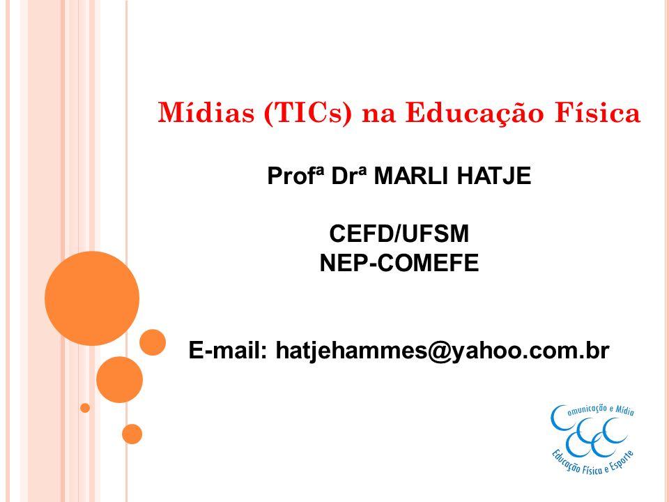 Mídias (TICs) na Educação Física Profª Drª MARLI HATJE CEFD/UFSM NEP-COMEFE E-mail: hatjehammes@yahoo.com.br