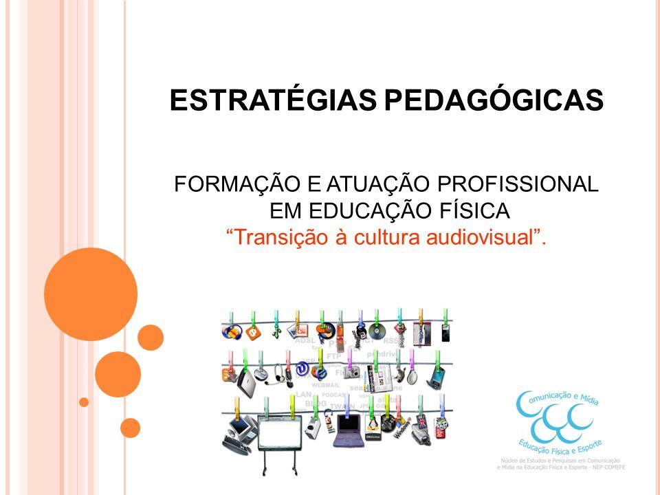 ESTRATÉGIAS PEDAGÓGICAS FORMAÇÃO E ATUAÇÃO PROFISSIONAL EM EDUCAÇÃO FÍSICA Transição à cultura audiovisual.