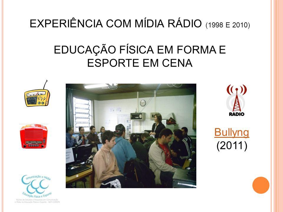 EXPERIÊNCIA COM MÍDIA RÁDIO (1998 E 2010) EDUCAÇÃO FÍSICA EM FORMA E ESPORTE EM CENA Bullyng (2011)