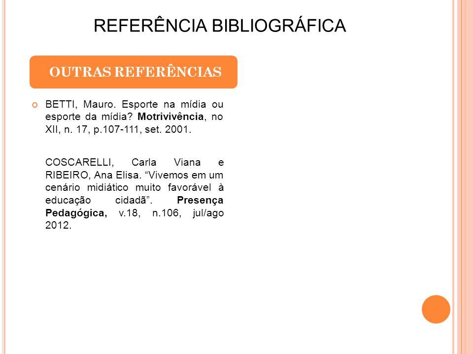 REFERÊNCIA BIBLIOGRÁFICA OUTRAS REFERÊNCIAS BETTI, Mauro. Esporte na mídia ou esporte da mídia? Motrivivência, no XII, n. 17, p.107-111, set. 2001. CO