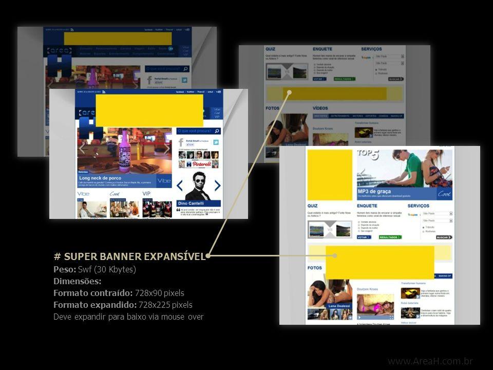 www.AreaH.com.br # SUPER BANNER EXPANSÍVEL Peso: Swf (30 Kbytes) Dimensões: Formato contraído: 728x90 pixels Formato expandido: 728x225 pixels Deve ex