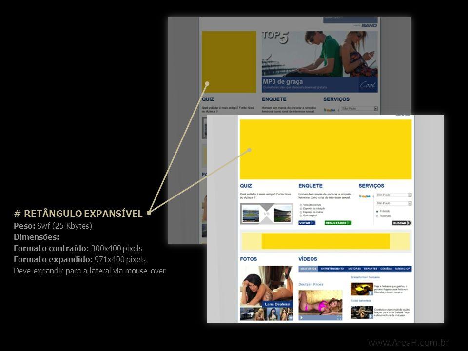 www.AreaH.com.br # RETÂNGULO EXPANSÍVEL Peso: Swf (25 Kbytes) Dimensões: Formato contraído: 300x400 pixels Formato expandido: 971x400 pixels Deve expa