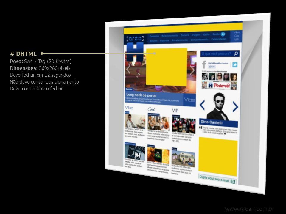 www.AreaH.com.br # DHTML Peso: Swf / Tag (20 Kbytes) Dimensões: 360x280 pixels Deve fechar em 12 segundos Não deve conter posicionamento Deve conter b