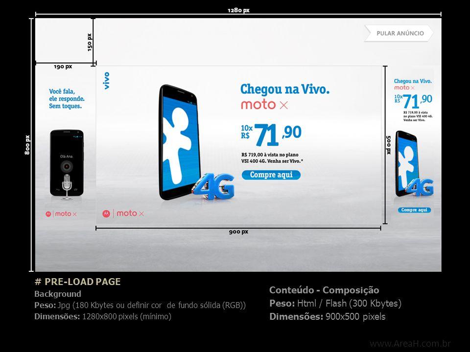www.AreaH.com.br # PRE-LOAD PAGE Background Peso: Jpg (180 Kbytes ou definir cor de fundo sólida (RGB)) Dimensões: 1280x800 pixels (mínimo) Conteúdo -
