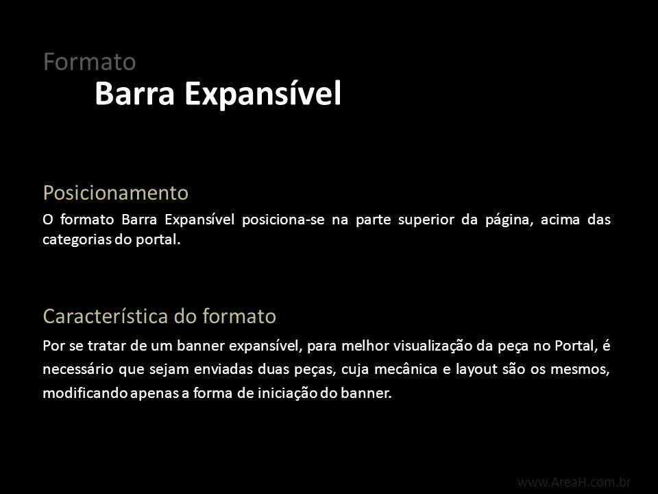 www.AreaH.com.br O formato Barra Expansível posiciona-se na parte superior da página, acima das categorias do portal. Posicionamento Por se tratar de