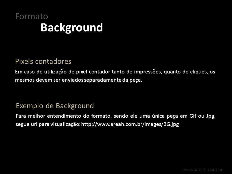 Background Formato www.AreaH.com.br Em caso de utilização de pixel contador tanto de impressões, quanto de cliques, os mesmos devem ser enviados separ