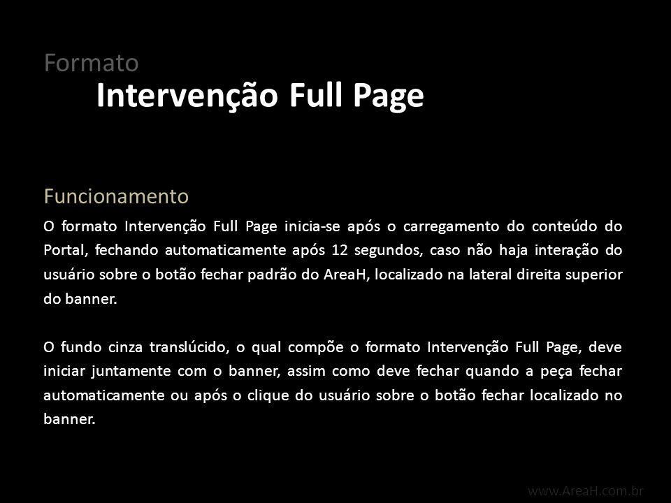 www.AreaH.com.br O formato Intervenção Full Page inicia-se após o carregamento do conteúdo do Portal, fechando automaticamente após 12 segundos, caso
