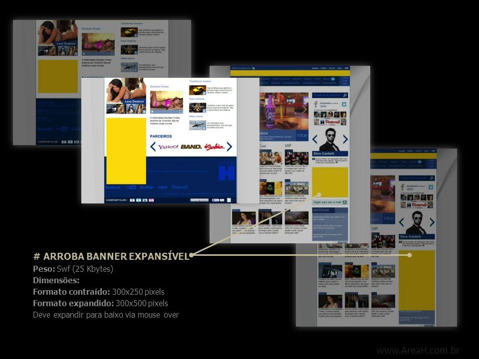 www.AreaH.com.br # ARROBA BANNER EXPANSÍVEL Peso: Swf (25 Kbytes) Dimensões: Formato contraído: 300x250 pixels Formato expandido: 300x500 pixels Deve