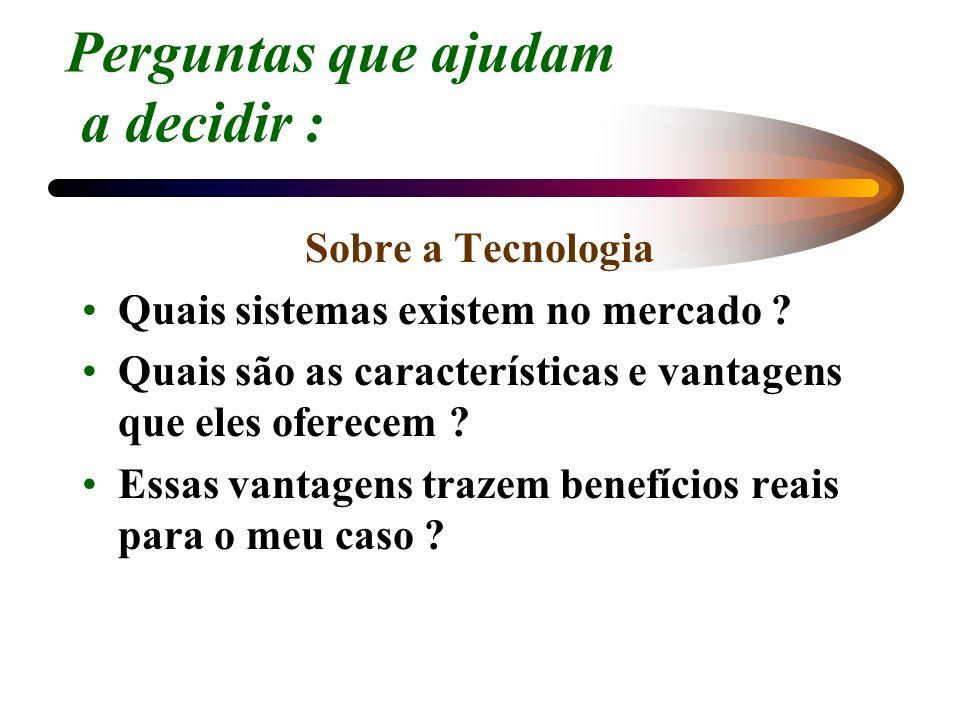 Perguntas que ajudam a decidir : Sobre a Tecnologia Quais sistemas existem no mercado ? Quais são as características e vantagens que eles oferecem ? E