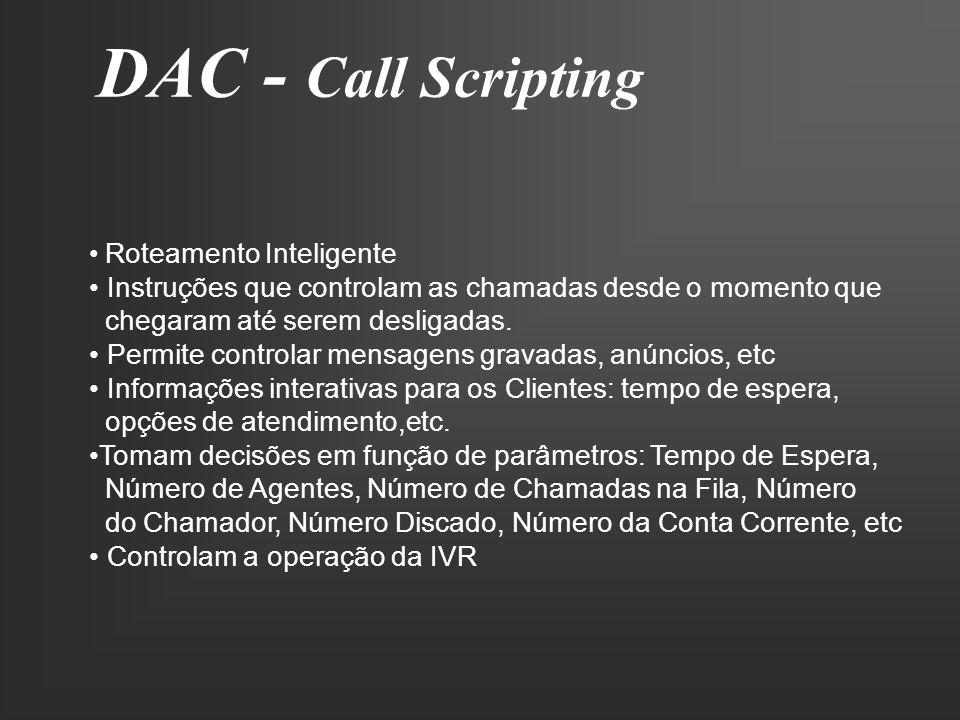 DAC - Call Scripting Roteamento Inteligente Instruções que controlam as chamadas desde o momento que chegaram até serem desligadas. Permite controlar