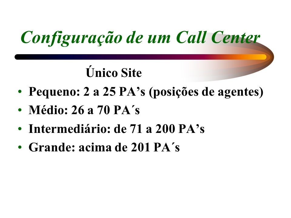 Configuração de um Call Center Único Site Pequeno: 2 a 25 PAs (posições de agentes) Médio: 26 a 70 PA´s Intermediário: de 71 a 200 PAs Grande: acima d
