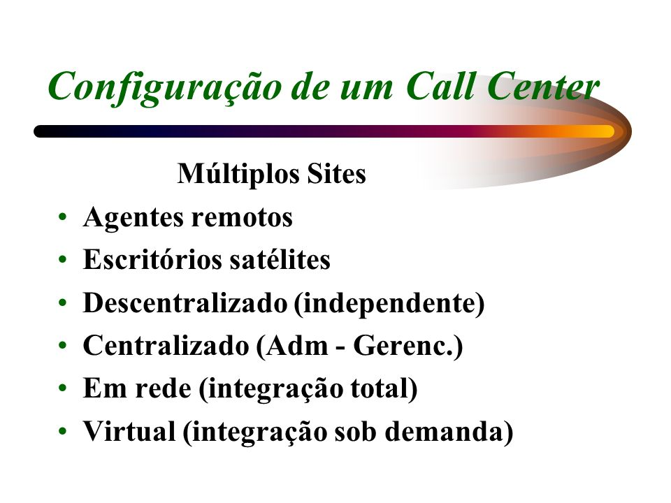 Configuração de um Call Center Múltiplos Sites Agentes remotos Escritórios satélites Descentralizado (independente) Centralizado (Adm - Gerenc.) Em re