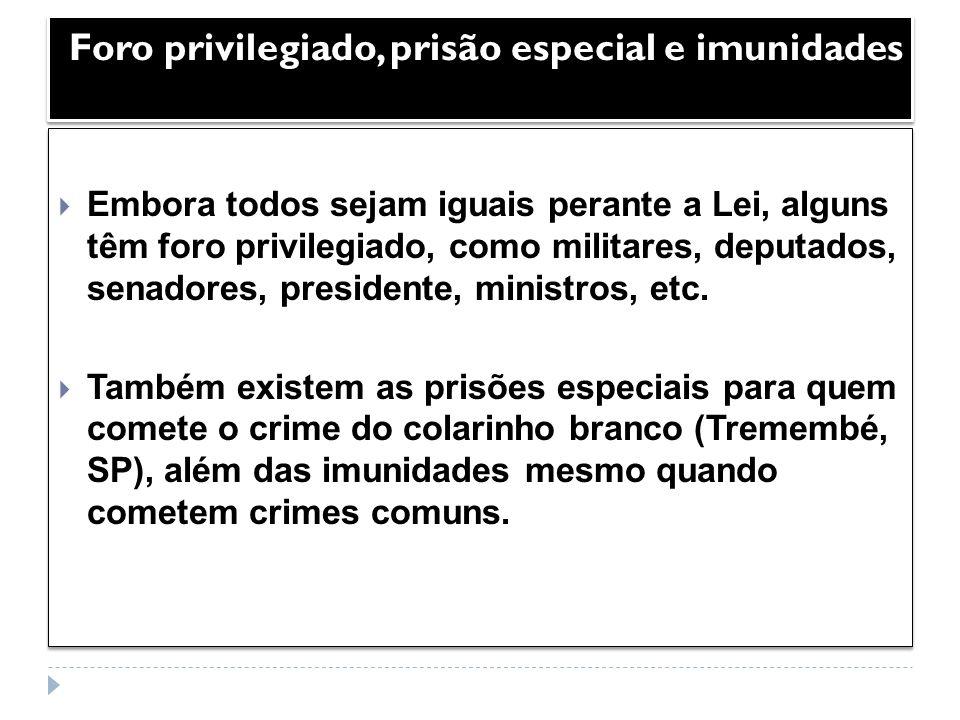 Foro privilegiado, prisão especial e imunidades Embora todos sejam iguais perante a Lei, alguns têm foro privilegiado, como militares, deputados, sena
