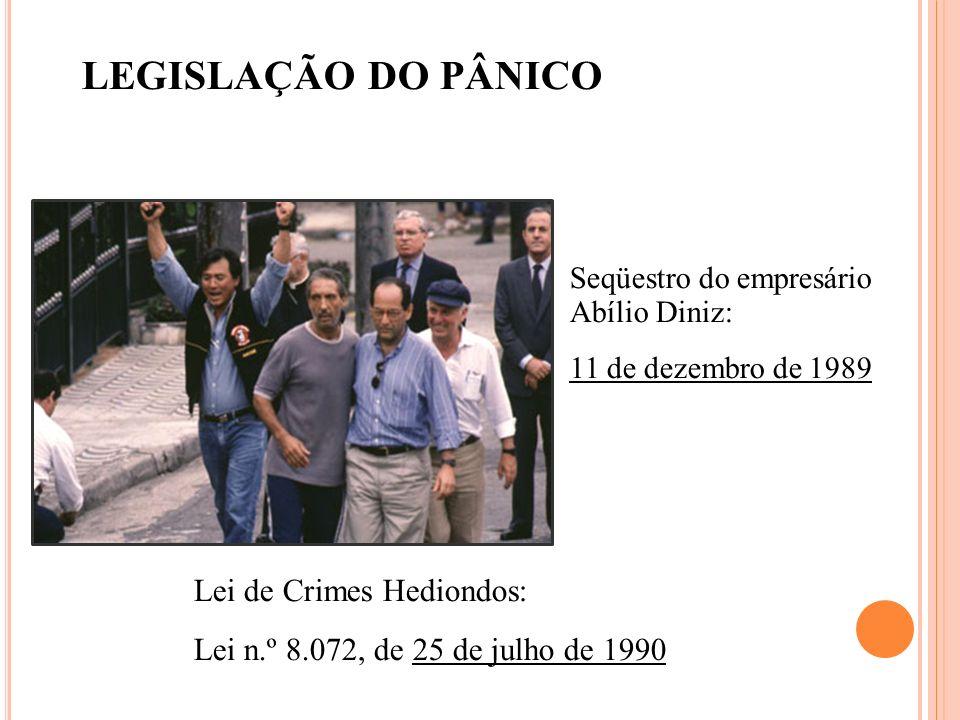 Seqüestro do empresário Abílio Diniz: 11 de dezembro de 1989 Lei de Crimes Hediondos: Lei n.º 8.072, de 25 de julho de 1990 LEGISLAÇÃO DO PÂNICO