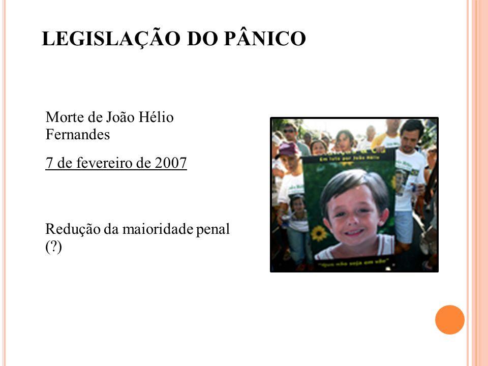 LEGISLAÇÃO DO PÂNICO Morte de João Hélio Fernandes 7 de fevereiro de 2007 Redução da maioridade penal (?)