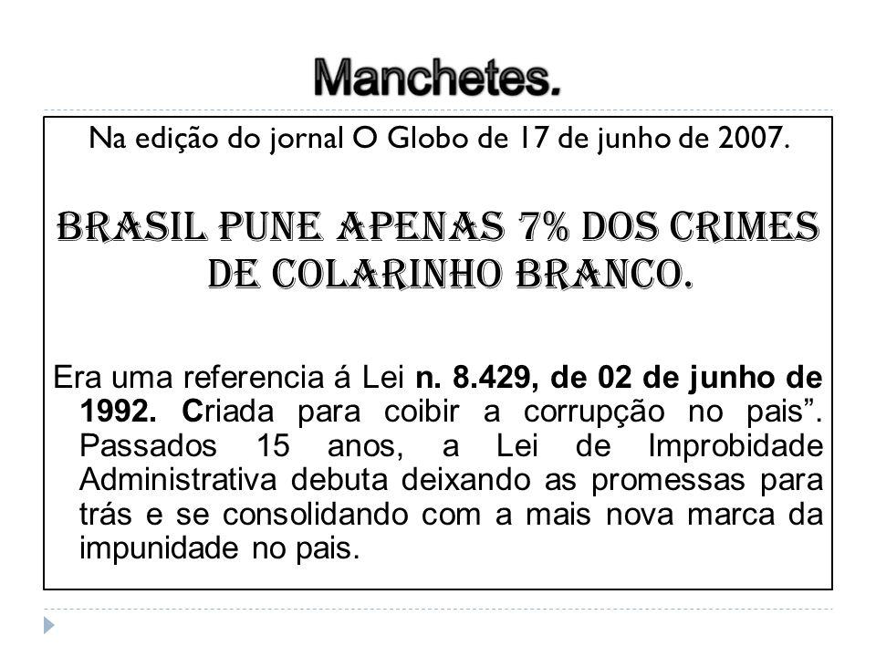 Na edição do jornal O Globo de 17 de junho de 2007. Brasil pune apenas 7% dos crimes de colarinho branco. Era uma referencia á Lei n. 8.429, de 02 de