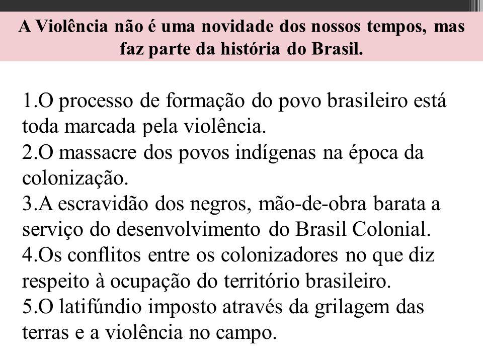 A Violência não é uma novidade dos nossos tempos, mas faz parte da história do Brasil. 1.O processo de formação do povo brasileiro está toda marcada p