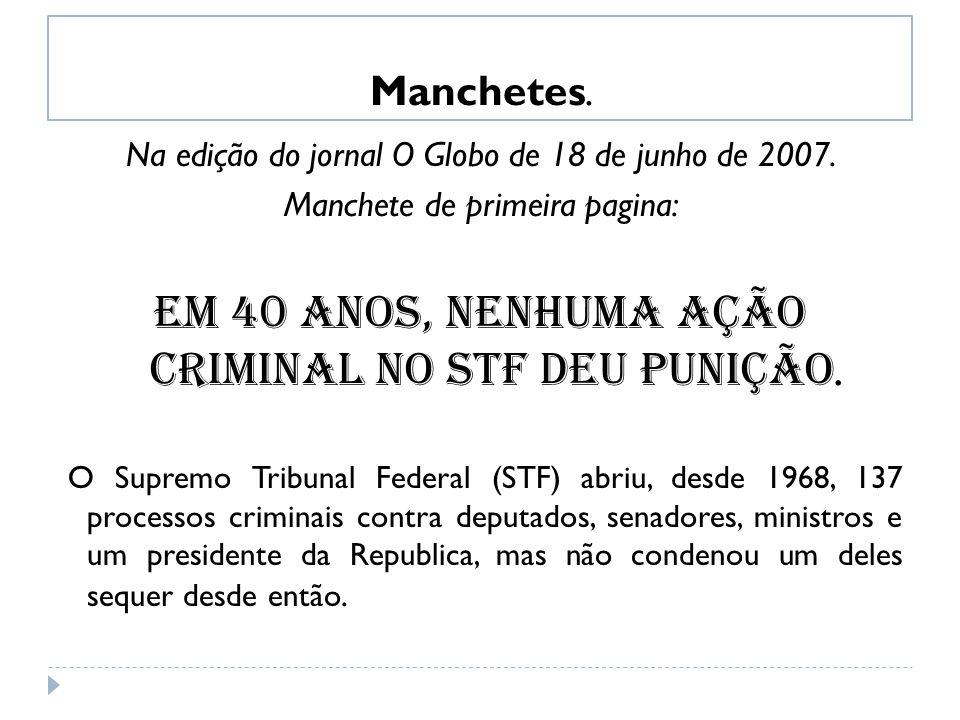 Manchetes. Na edição do jornal O Globo de 18 de junho de 2007. Manchete de primeira pagina: Em 40 anos, nenhuma ação criminal no STF deu punição. O Su