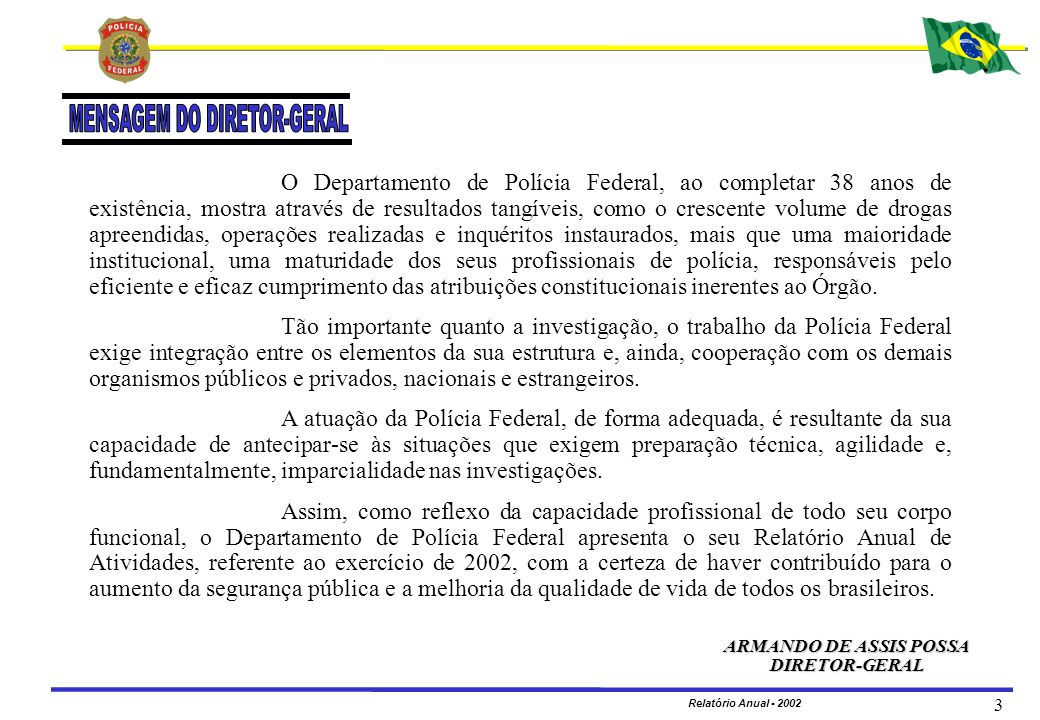 MINISTÉRIO DA JUSTIÇA DEPARTAMENTO DE POLÍCIA FEDERAL Relatório Anual - 2002 4 UNIDADES CENTRAIS Coordenação de Planejamento e Modernização GLORIVAN BERNARDES OLIVEIRA Coordenação de Orçamento e Finanças EDSON JORGE DA SILVA FILHO Coordenação de Recursos Humanos ROGÉRIO SALES Coordenação de Administração AURÉLIO DE MEDEIROS MACHADO Gabinete MARIA DO SOCORRO SANTOS NUNES TINOCO Coordenação-Geral de Aviação Operacional MÁRIO JOSÉ OLIVEIRA SANTOS Coordenação-Geral de Polícia Criminal Internacional WASHINGTON DO NASCIMENTO MÉLO Coordenação-Geral de Telemática MÁRIO SEIKEN NAKASA Diretoria de Polícia Judiciária ZULMAR PIMENTEL DOS SANTOS Coordenação-Geral do Comando de Operações Táticas DANIEL GOMES SAMPAIO Coordenação-Geral de Ordem Política e Social CAIO CHRISTOVAM RIBEIRO GUIMARÃES Coordenação-Geral de Polícia Fazendária ALCIOMAR GOERSCH Coordenação-Geral de Prevenção e Repressão a Entorpecentes GETÚLIO BEZERRA SANTOS Coordenação-Geral de Polícia Marítima, Aeroportuária e de Fronteiras BERGSON TOLEDO SILVA Coordenação-Geral de Repressão ao Crime Organizado e de Inquéritos Especiais NEIDE ALVES ALMEIDA ALVARENGA Coordenação-Geral de Controle de Segurança Privada SÔNIA ESTELA DE MELO
