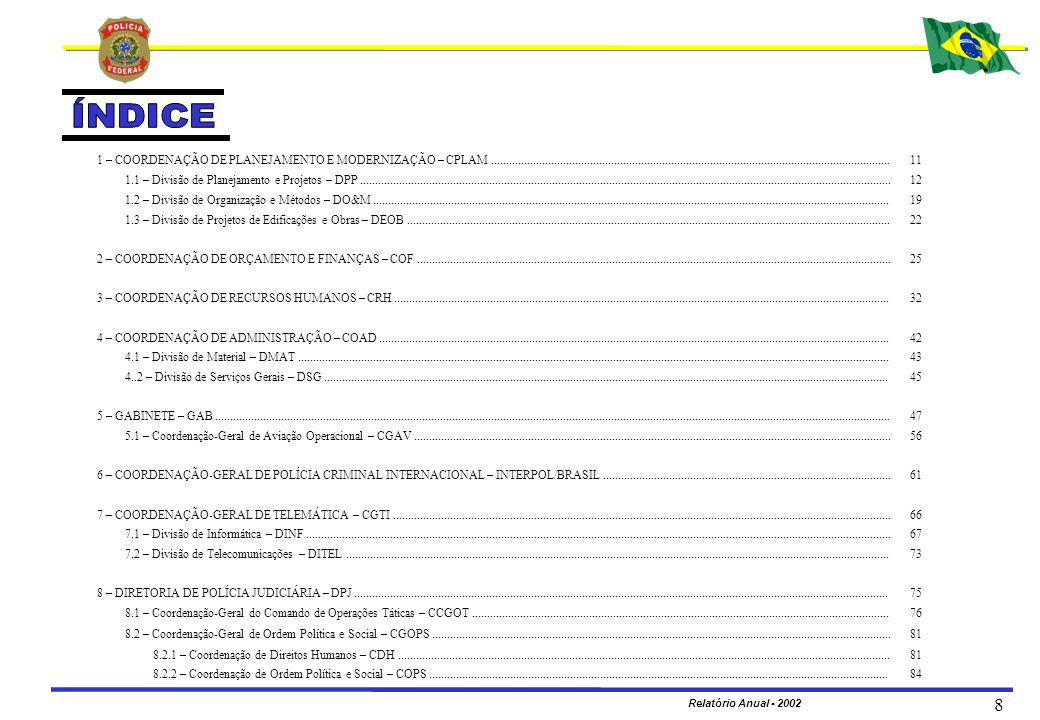 MINISTÉRIO DA JUSTIÇA DEPARTAMENTO DE POLÍCIA FEDERAL Relatório Anual - 2002 19 LOCALIZAÇÃO DAS UNIDADES 1.2 – DIVISÃO DE ORGANIZAÇÃO E MÉTODOS – DO&M AC AM RR AP PA MA TO MT RO MS GO DF PI BA CE AL SE PB PE MG ES RJ SP PR SC RS TABATINGA EPITACIOLÂNDIA CÁCERES RN IMPERATRIZ OIAPOQUE SANTAREM MARABÁ VILHENA GUAJARÁ-MIRIM CORUMBÁ BARRA DO GARÇAS DOURADOS PONTA PORÃ GUAÍRA FOZ DO IGUAÇU MARINGÁ DIONÍSIO CERQUEIRA NAVIRAÍ LONDRINA SANTOS MACAÉ PARANAGUÁ JOINVILLE ILHÉUS CHUÍ CAXIAS DO SUL PASSO FUNDO JUIZ DE FORA GOV.
