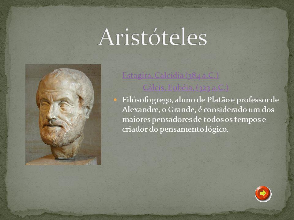 Estagira, Calcídia (384 a.C.) Cálcis, Eubéia, (323 a.C.) Filósofo grego, aluno de Platão e professor de Alexandre, o Grande, é considerado um dos maio