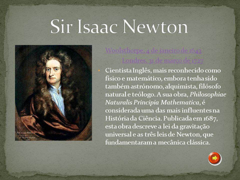 Woolsthorpe, 4 de janeiro de 1643 Londres, 31 de março de 1727 Cientista Inglês, mais reconhecido como físico e matemático, embora tenha sido também a