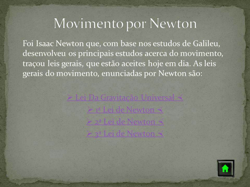 Foi Isaac Newton que, com base nos estudos de Galileu, desenvolveu os principais estudos acerca do movimento, traçou leis gerais, que estão aceites ho
