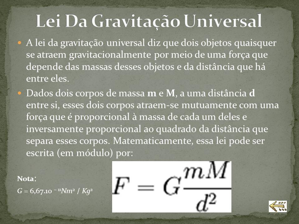 A lei da gravitação universal diz que dois objetos quaisquer se atraem gravitacionalmente por meio de uma força que depende das massas desses objetos
