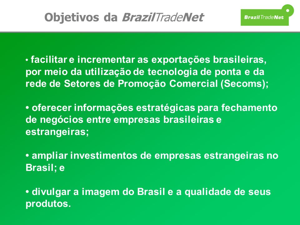Objetivos da BrazilTradeNet facilitar e incrementar as exportações brasileiras, por meio da utilização de tecnologia de ponta e da rede de Setores de