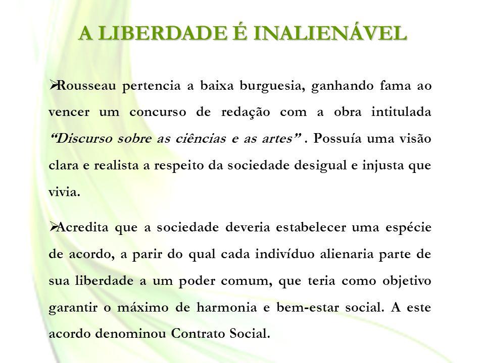 A LIBERDADE É INALIENÁVEL Rousseau pertencia a baixa burguesia, ganhando fama ao vencer um concurso de redação com a obra intitulada Discurso sobre as
