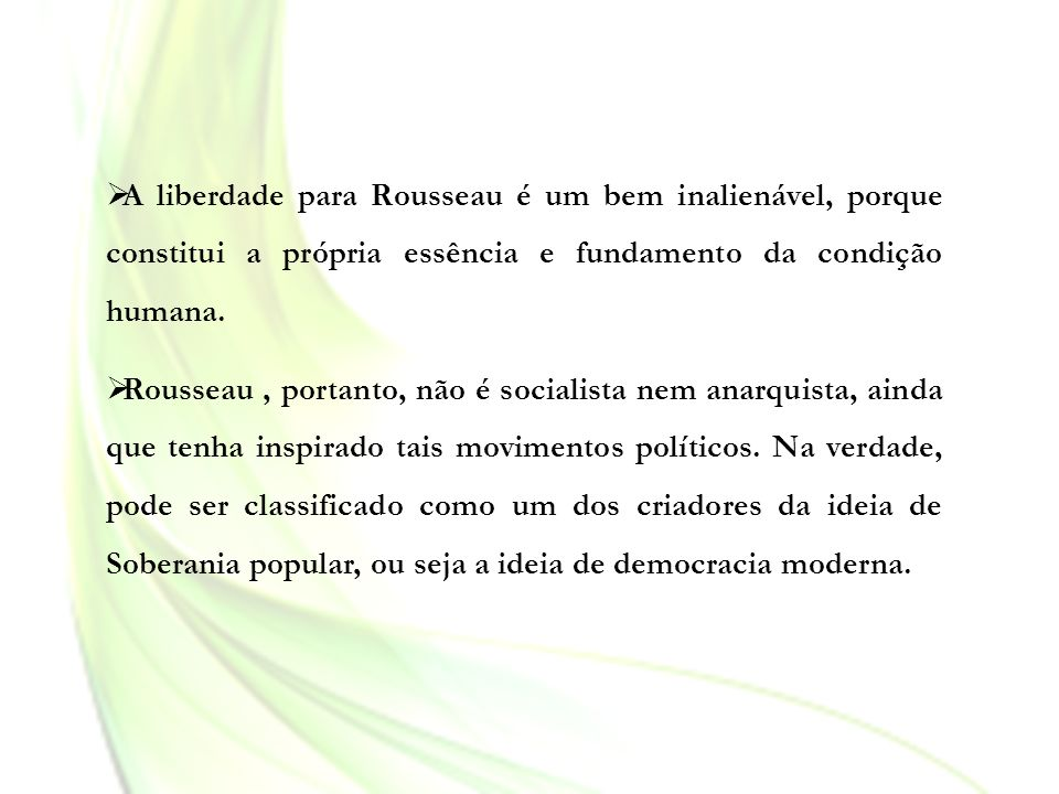 A liberdade para Rousseau é um bem inalienável, porque constitui a própria essência e fundamento da condição humana. Rousseau, portanto, não é sociali