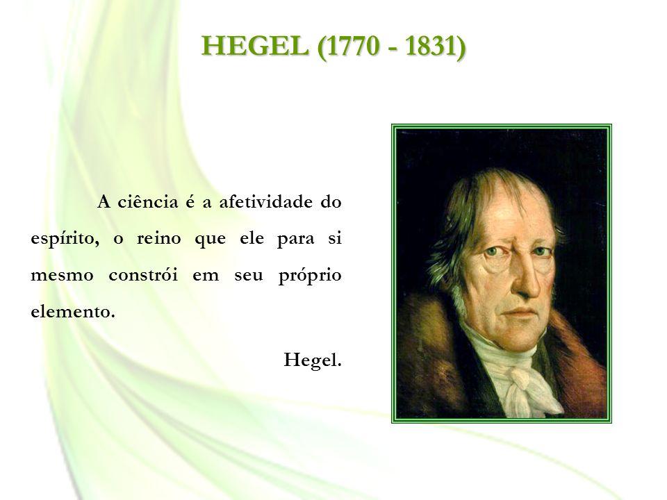 HEGEL (1770 - 1831) A ciência é a afetividade do espírito, o reino que ele para si mesmo constrói em seu próprio elemento. Hegel.