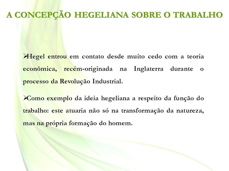 A CONCEPÇÃO HEGELIANA SOBRE O TRABALHO Hegel entrou em contato desde muito cedo com a teoria econômica, recém-originada na Inglaterra durante o proces