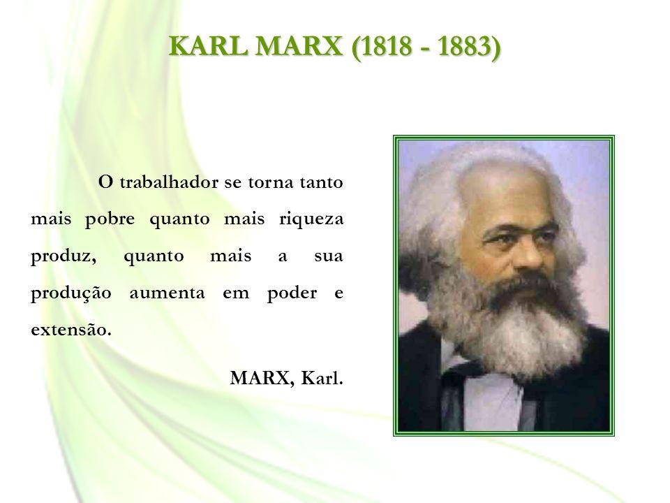 KARL MARX (1818 - 1883) O trabalhador se torna tanto mais pobre quanto mais riqueza produz, quanto mais a sua produção aumenta em poder e extensão. MA