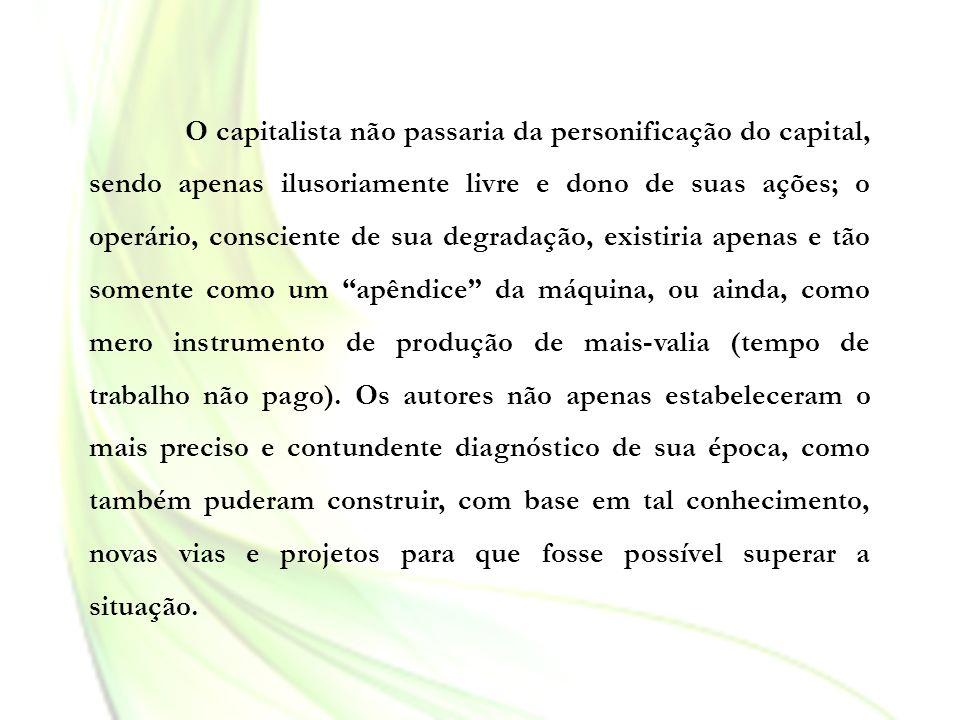 O capitalista não passaria da personificação do capital, sendo apenas ilusoriamente livre e dono de suas ações; o operário, consciente de sua degradaç