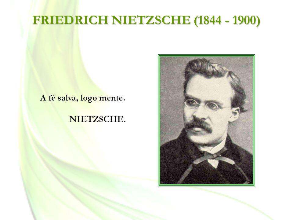 FRIEDRICH NIETZSCHE (1844 - 1900) A fé salva, logo mente. NIETZSCHE.