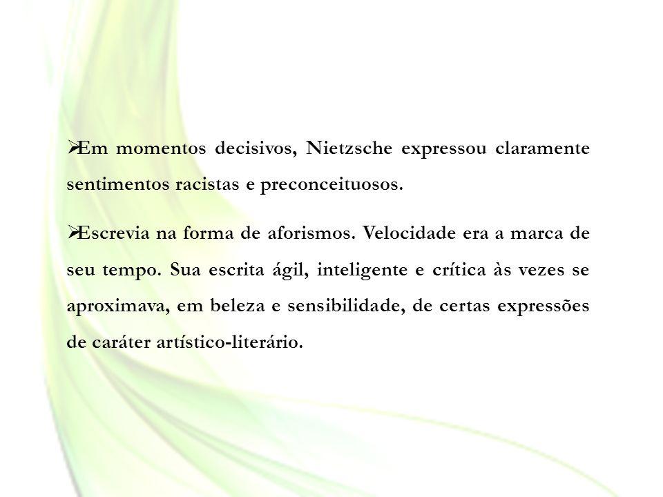 Em momentos decisivos, Nietzsche expressou claramente sentimentos racistas e preconceituosos. Escrevia na forma de aforismos. Velocidade era a marca d