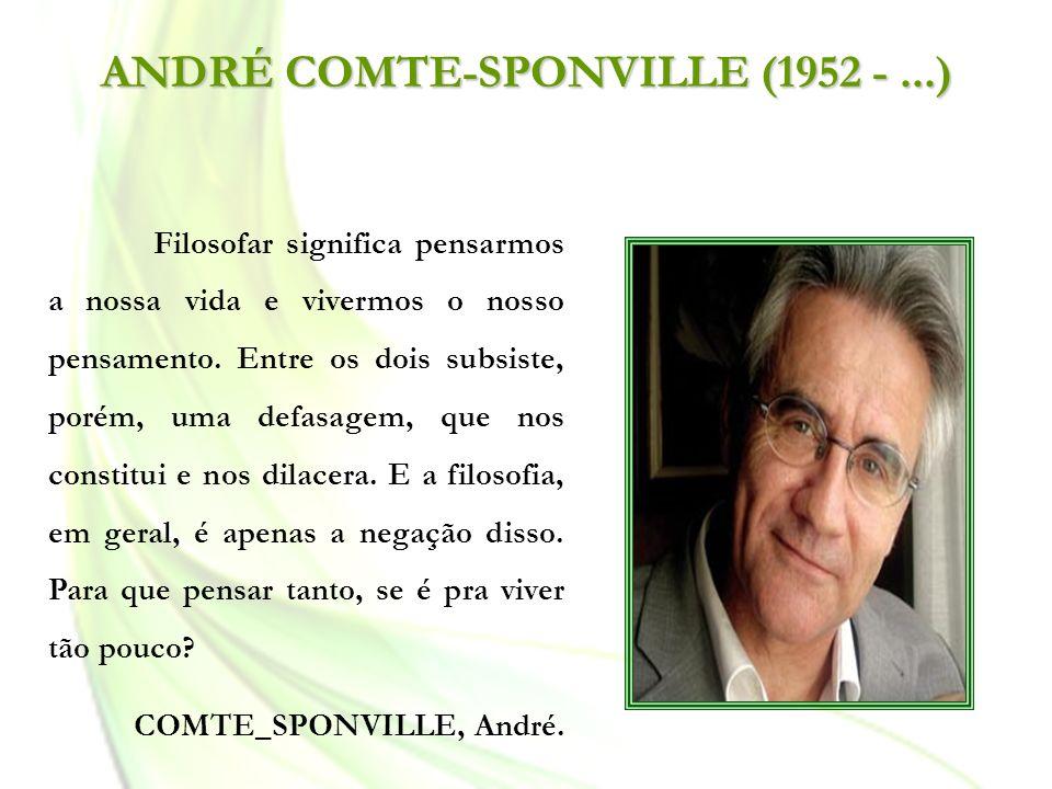 ANDRÉ COMTE-SPONVILLE (1952 -...) Filosofar significa pensarmos a nossa vida e vivermos o nosso pensamento. Entre os dois subsiste, porém, uma defasag