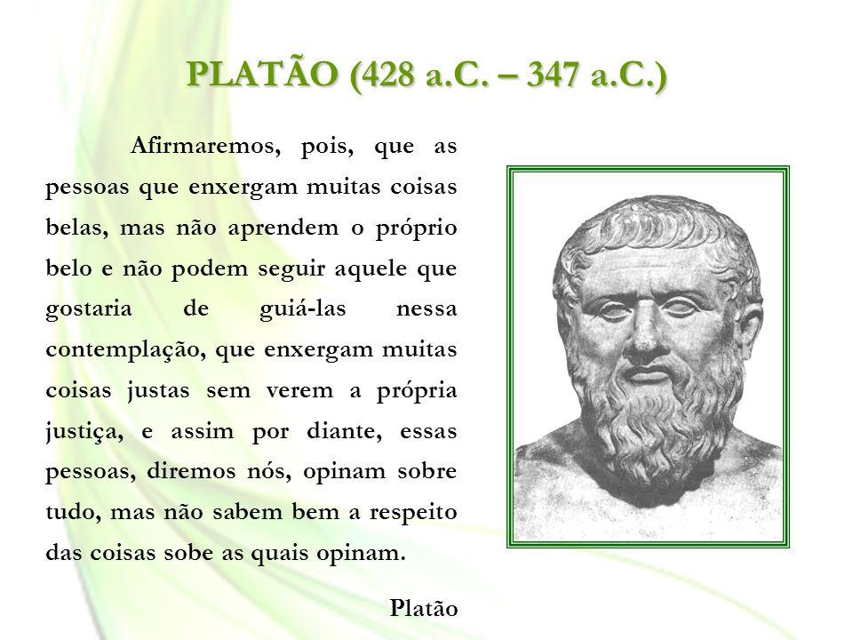 PLATÃO (428 a.C. – 347 a.C.) Afirmaremos, pois, que as pessoas que enxergam muitas coisas belas, mas não aprendem o próprio belo e não podem seguir aq