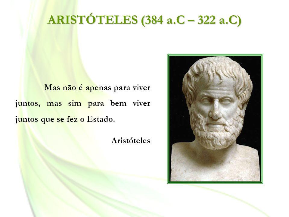ARISTÓTELES (384 a.C – 322 a.C) Mas não é apenas para viver juntos, mas sim para bem viver juntos que se fez o Estado. Aristóteles