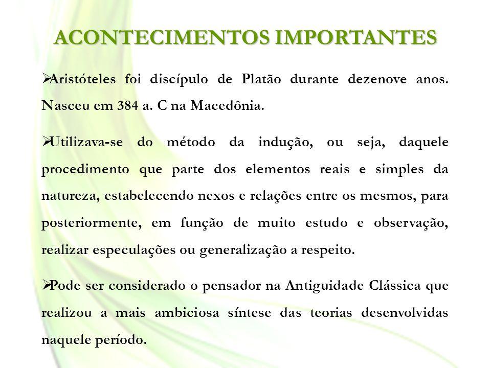 ACONTECIMENTOS IMPORTANTES Aristóteles foi discípulo de Platão durante dezenove anos. Nasceu em 384 a. C na Macedônia. Utilizava-se do método da induç