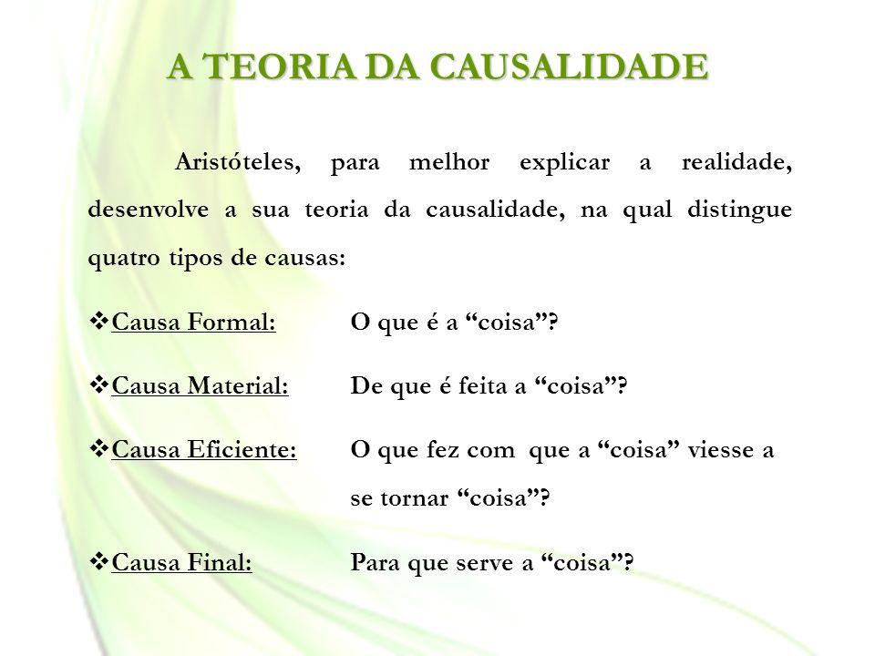 A TEORIA DA CAUSALIDADE Aristóteles, para melhor explicar a realidade, desenvolve a sua teoria da causalidade, na qual distingue quatro tipos de causa