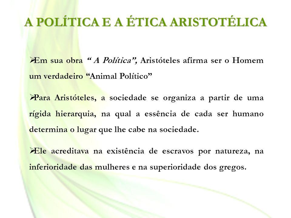 A POLÍTICA E A ÉTICA ARISTOTÉLICA Em sua obra A Política, Aristóteles afirma ser o Homem um verdadeiro Animal Político Para Aristóteles, a sociedade s