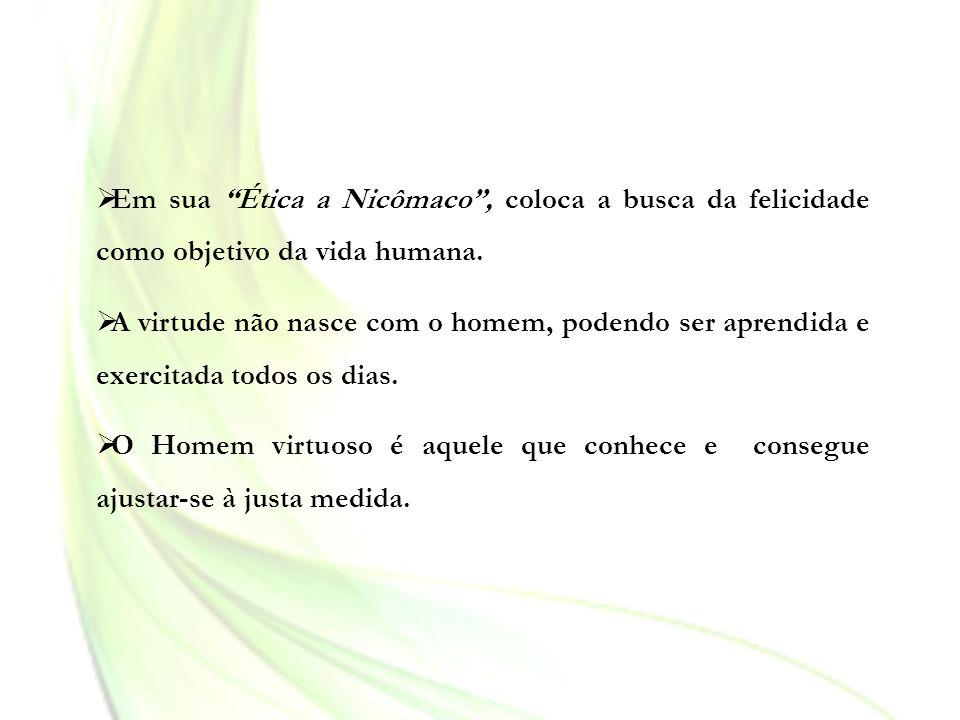 Em sua Ética a Nicômaco, coloca a busca da felicidade como objetivo da vida humana. A virtude não nasce com o homem, podendo ser aprendida e exercitad