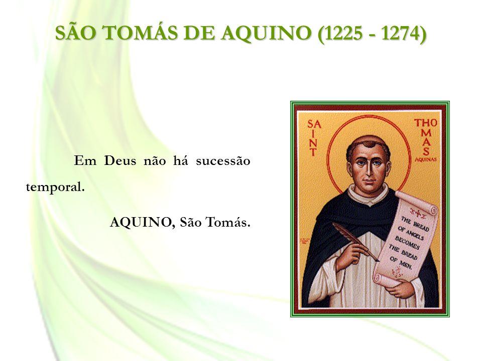 SÃO TOMÁS DE AQUINO (1225 - 1274) Em Deus não há sucessão temporal. AQUINO, São Tomás.
