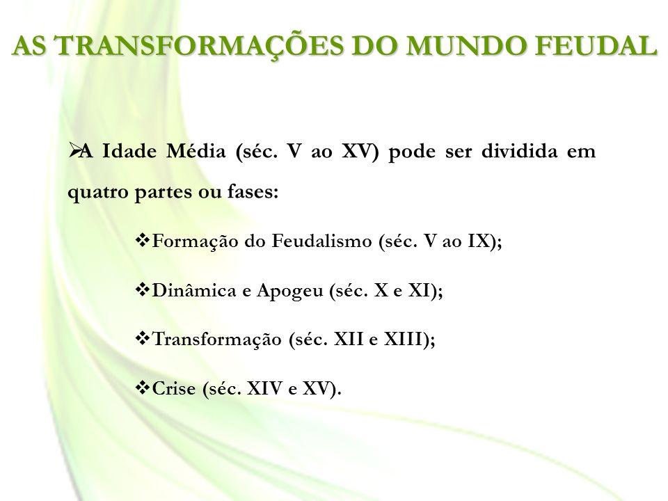 AS TRANSFORMAÇÕES DO MUNDO FEUDAL A Idade Média (séc. V ao XV) pode ser dividida em quatro partes ou fases: Formação do Feudalismo (séc. V ao IX); Din